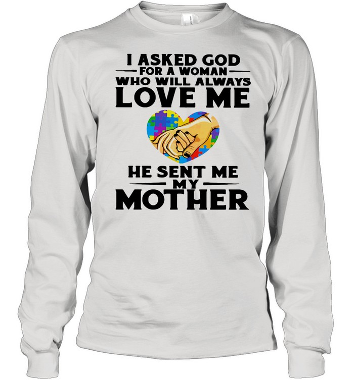 I Asked God For A Woman Who Will Always Love Me He Sent Me My Mother Heart Autism Awareness shirt Long Sleeved T-shirt