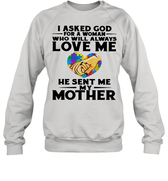 I Asked God For A Woman Who Will Always Love Me He Sent Me My Mother Heart Autism Awareness shirt Unisex Sweatshirt