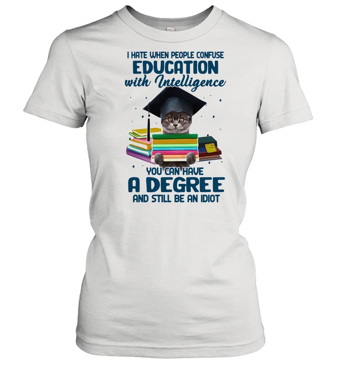 I Hate When People Confuse Education With Intelligence You Cna Have A Degree And Still Be An Idiot Cat shirt Classic Women's T-shirt