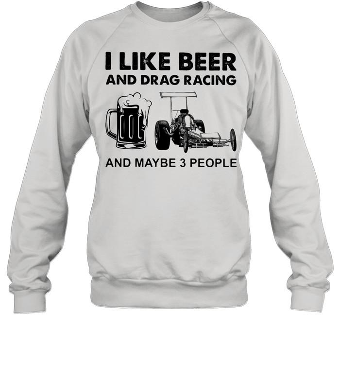 I like Beer And Drag Racing And Maybe 3 People shirt Unisex Sweatshirt