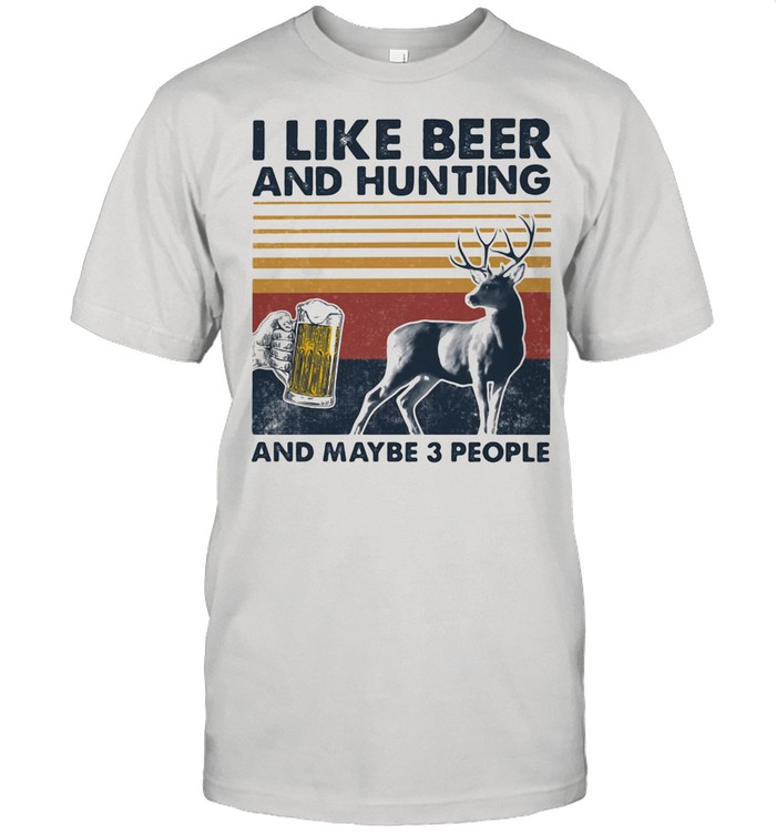 I Like Beer And Hunting And Maybe Three People Vintage shirt
