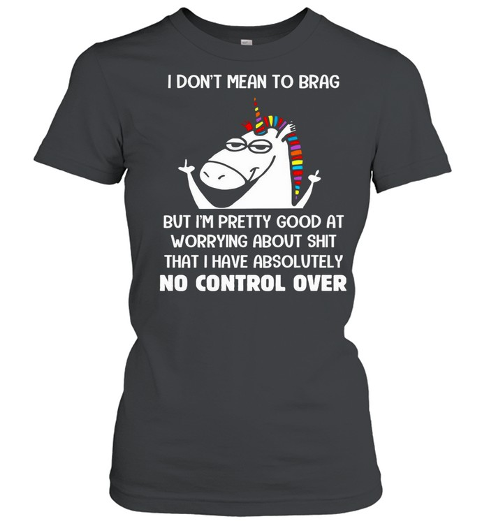 Unicorn I Don't Mean To Brag But I'm Pretty Good At Worrying About Shit That I Have Absolutely No Control Over shirt Classic Women's T-shirt