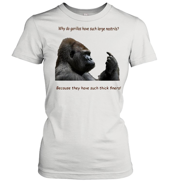 Why Do Gorilla Have Such Big Nostrils Because They Have Such Thick Fingers shirt Classic Women's T-shirt