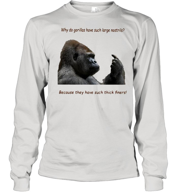 Why Do Gorilla Have Such Big Nostrils Because They Have Such Thick Fingers shirt Long Sleeved T-shirt