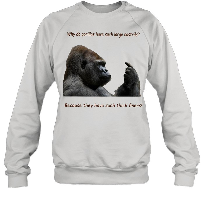 Why Do Gorilla Have Such Big Nostrils Because They Have Such Thick Fingers shirt Unisex Sweatshirt