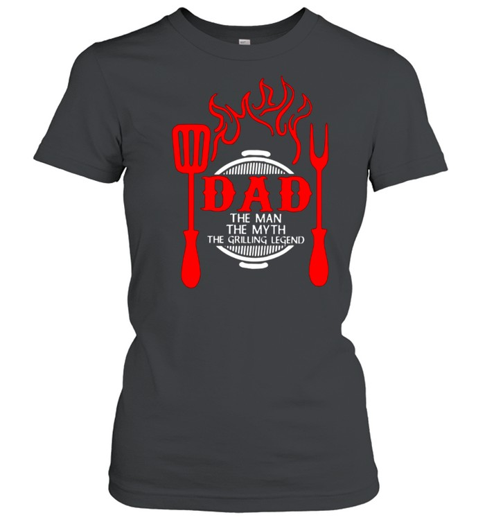 Dad The Me The Myth The Grilling Legend shirt Classic Women's T-shirt