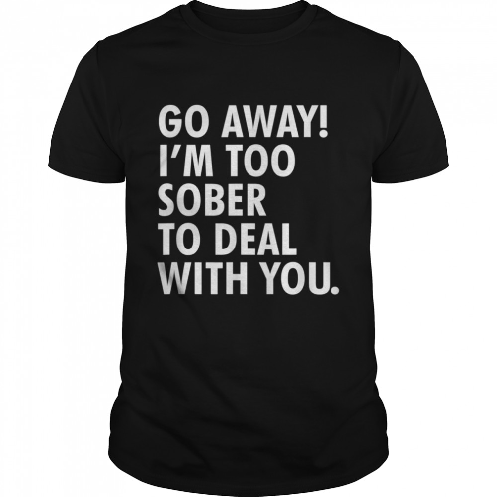 Go away i'm too sober to deal with you shirt