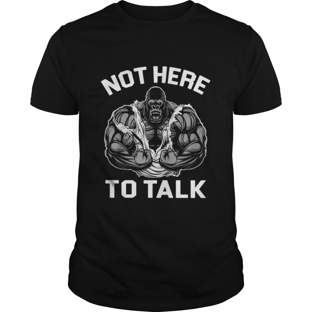 Gorilla not here to talk shirt