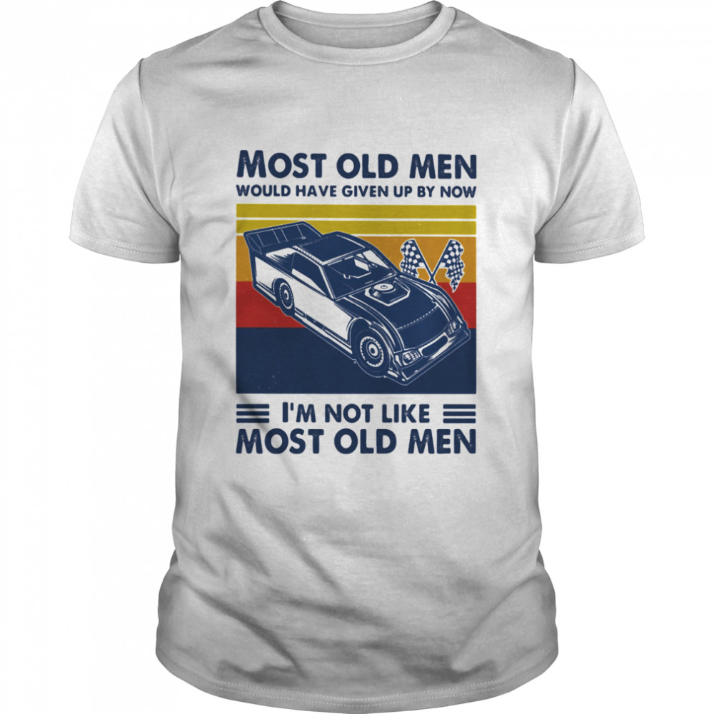 Most Old Men Would Have Given Up By Now I'm Not Like Most Old Men Track Racing Vintage Shirt
