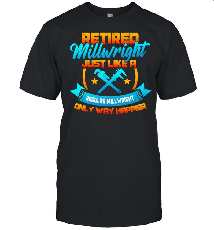 Retired Millwright Way Happier Then Regular Millwrights Shirt
