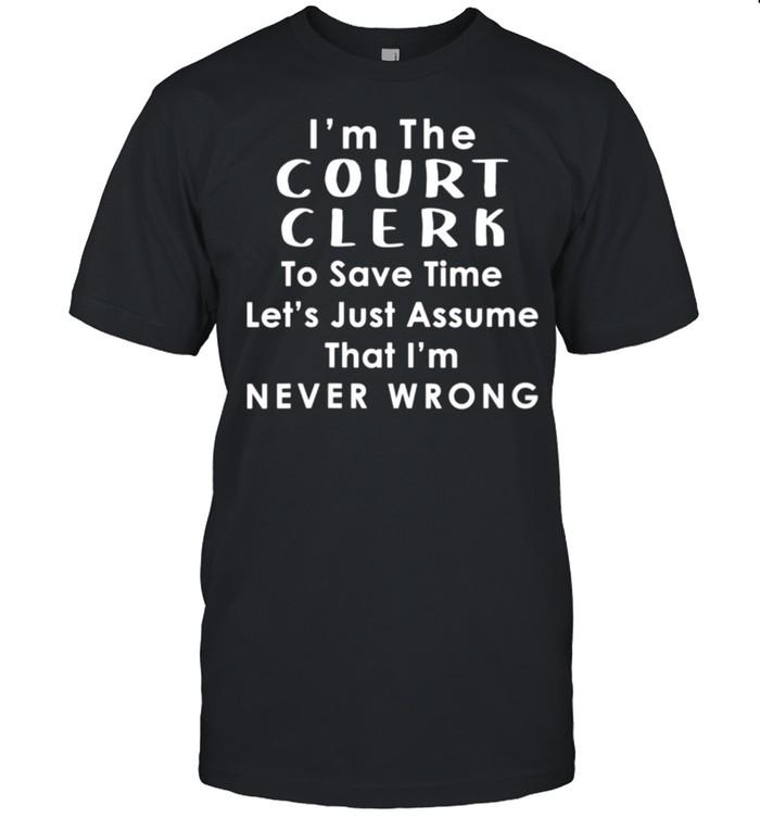 Court Clerk Officer Assume Im Never Wrong Saying shirt