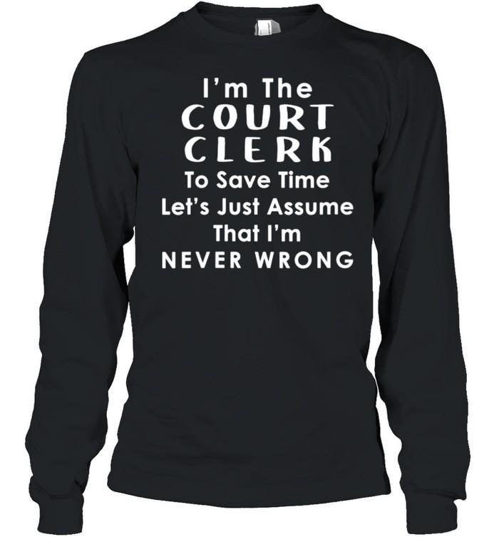 Court Clerk Officer Assume Im Never Wrong Saying shirt Long Sleeved T-shirt