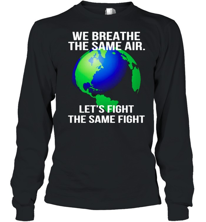 Earth we breathe the same air lets fight the same fight shirt Long Sleeved T-shirt
