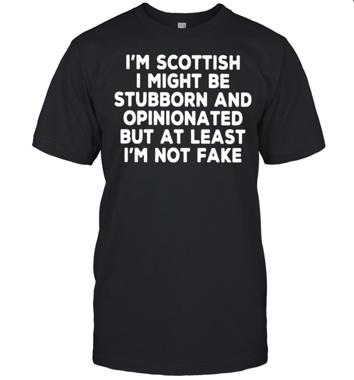 I'm Scottish I Might Be Stubborn And Opinionated But At Least I'm Not Fake  Classic Men's T-shirt