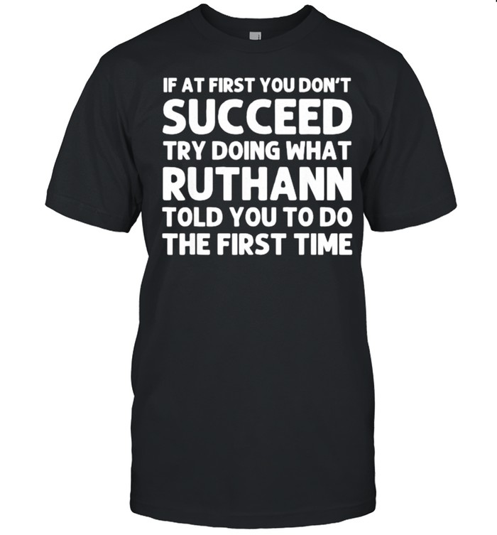 If at first you dont succeed try doing what ruthann told you to do shirt Classic Men's T-shirt