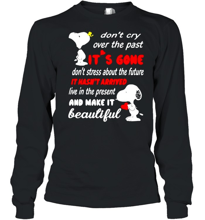 Dont cry over the past its gone it hasnt arrived live in the present and make it beautiful snoopy shirt Long Sleeved T-shirt