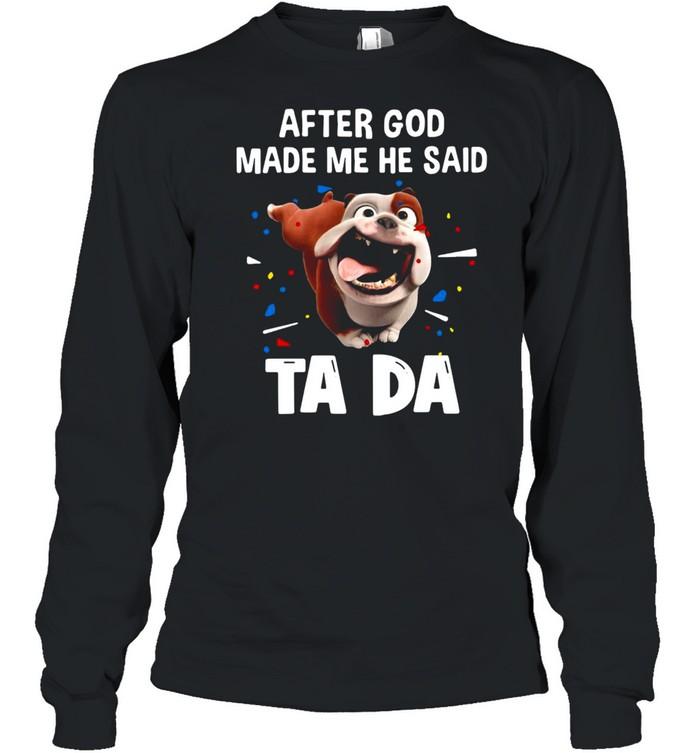 Bull Dog After God Made Me He Said Ta Da T-shirt Long Sleeved T-shirt