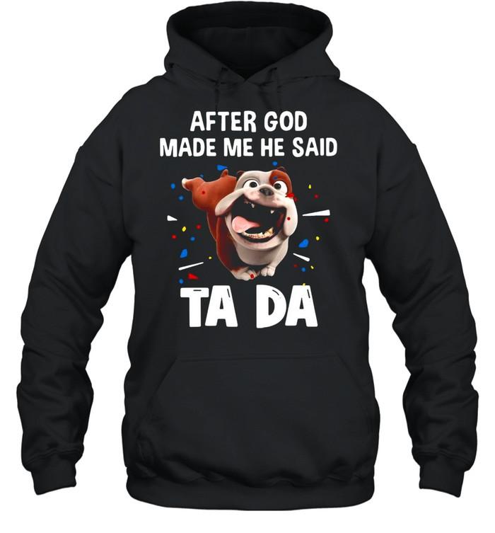 Bull Dog After God Made Me He Said Ta Da T-shirt Unisex Hoodie