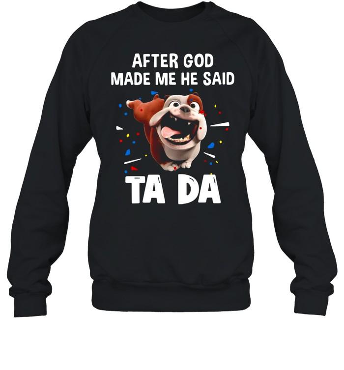Bull Dog After God Made Me He Said Ta Da T-shirt Unisex Sweatshirt