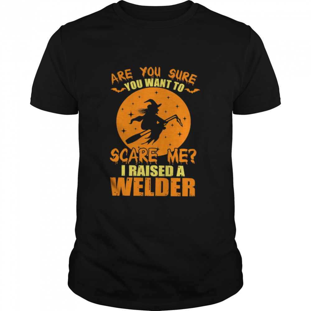 Are You Sure You Want To Scare Me I Raised A Welder Witch shirt Classic Men's T-shirt