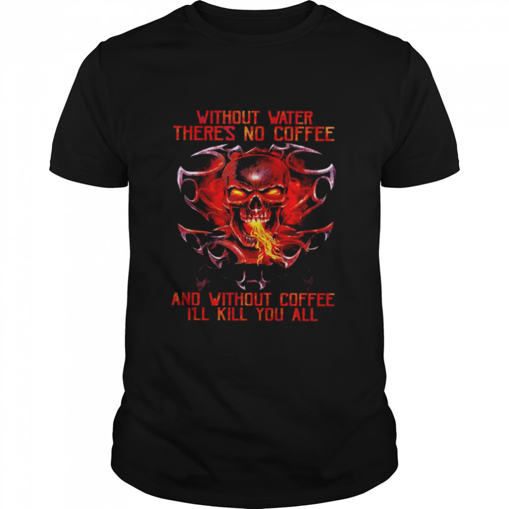 Skull without water there is no coffee and without coffee I'll kill you all shirt Classic Men's T-shirt